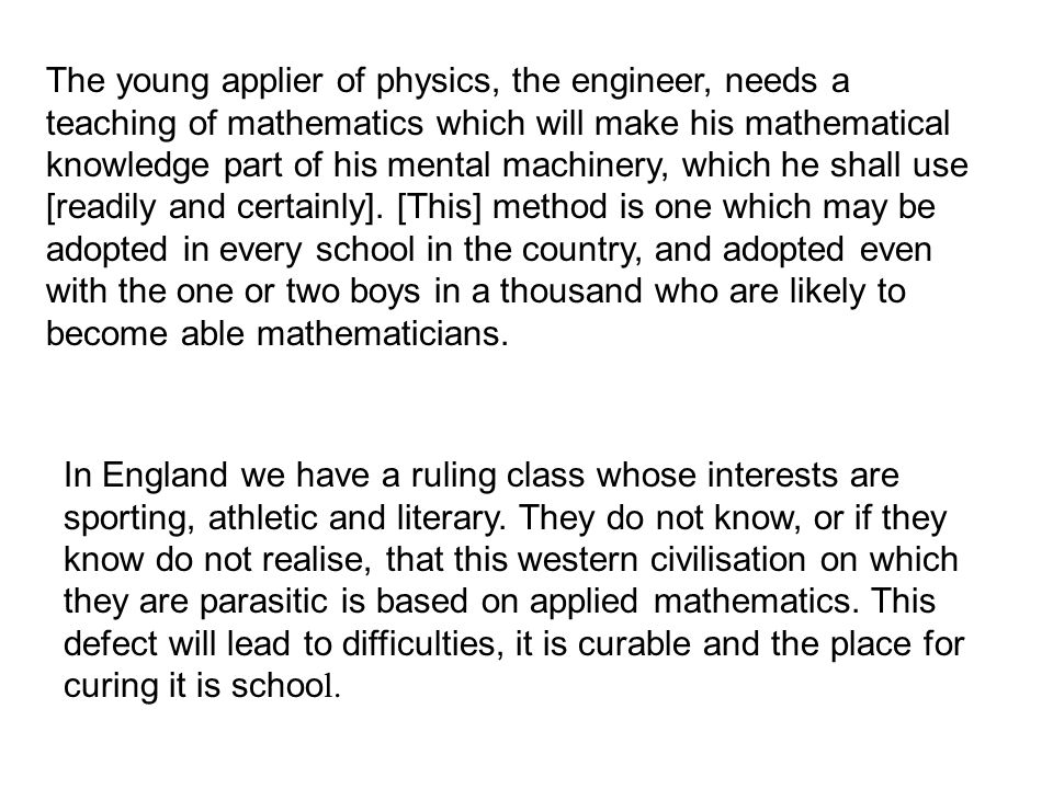 The young applier of physics, the engineer, needs a teaching of mathematics which will make his mathematical knowledge part of his mental machinery, which he shall use [readily and certainly]. [This] method is one which may be adopted in every school in the country, and adopted even with the one or two boys in a thousand who are likely to become able mathematicians.